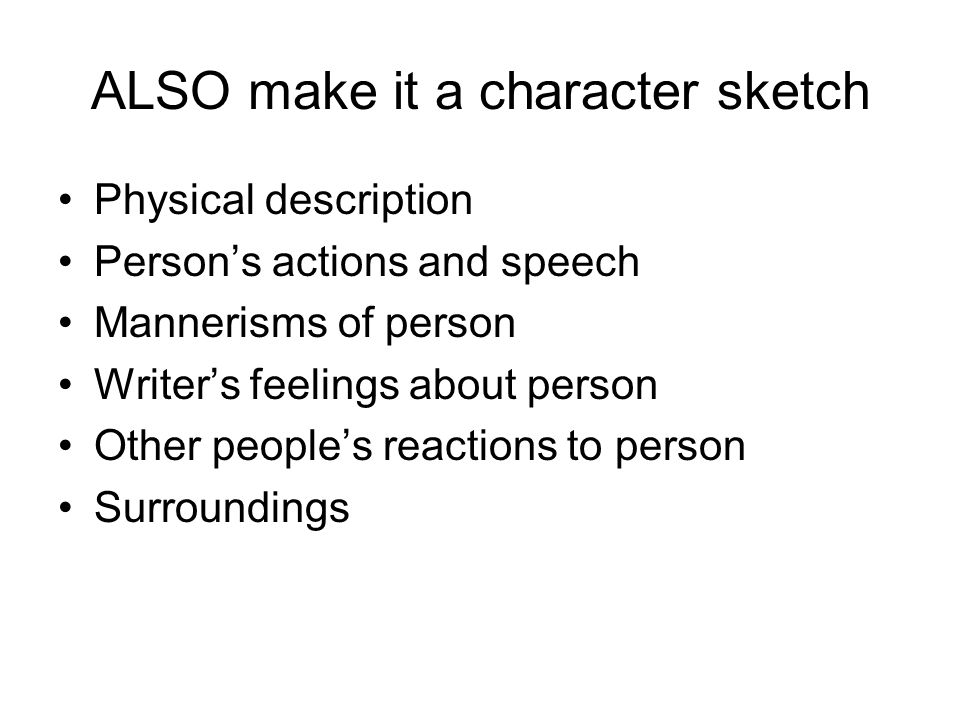ALSO make it a character sketch Physical description Persons actions and speech Mannerisms of person Writers feelings about person Other peoples react