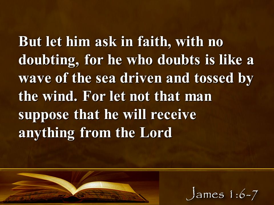 But let him ask in faith, with no doubting, for he who doubts is like a wave of the sea driven and tossed by the wind.