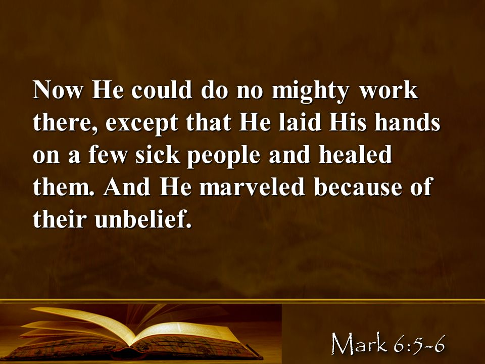 Now He could do no mighty work there, except that He laid His hands on a few sick people and healed them.