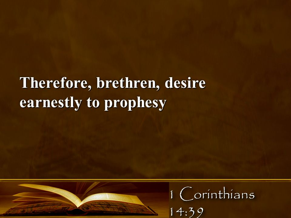 Therefore, brethren, desire earnestly to prophesy 1 Corinthians 14:39