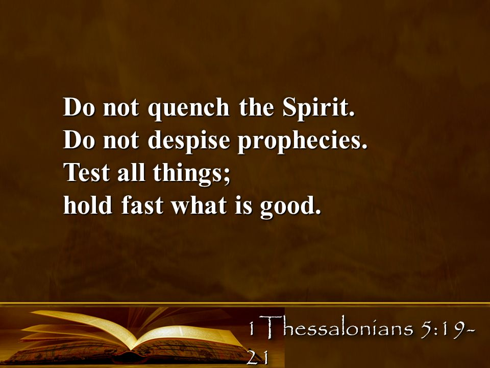 Do not quench the Spirit. Do not despise prophecies. Test all things; hold fast what is good. Do not quench the Spirit. Do not despise prophecies. Tes