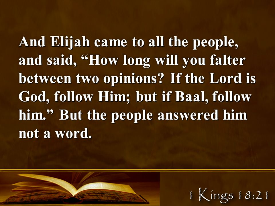 1 Kings 18:21 And Elijah came to all the people, and said, How long will you falter between two opinions.