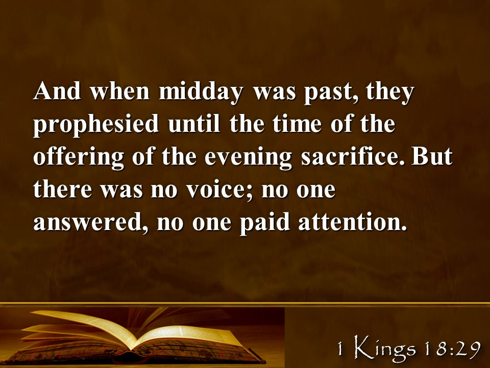 1 Kings 18:29 And when midday was past, they prophesied until the time of the offering of the evening sacrifice.