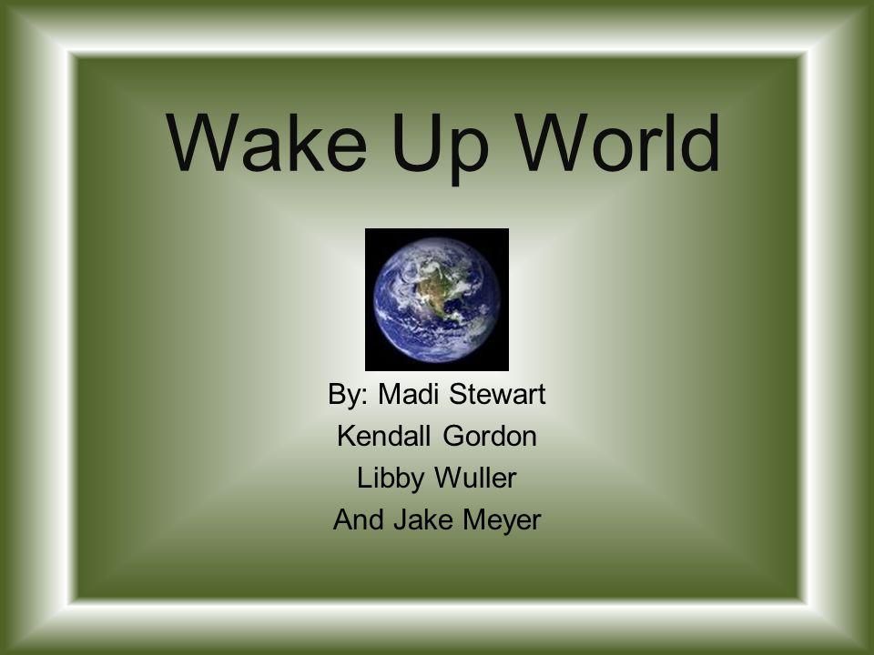 Wake Up World By: Madi Stewart Kendall Gordon Libby Wuller And Jake Meyer