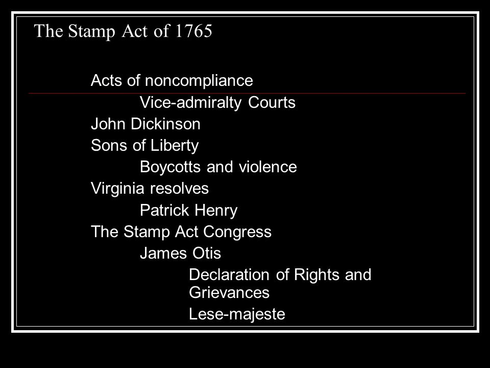 The Stamp Act of 1765 Acts of noncompliance Vice-admiralty Courts John Dickinson Sons of Liberty Boycotts and violence Virginia resolves Patrick Henry The Stamp Act Congress James Otis Declaration of Rights and Grievances Lese-majeste
