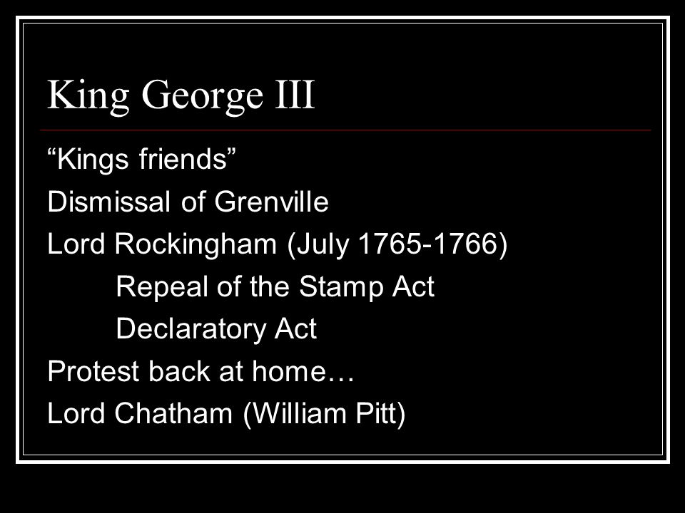 Kings friends Dismissal of Grenville Lord Rockingham (July 1765-1766) Repeal of the Stamp Act Declaratory Act Protest back at home… Lord Chatham (William Pitt)