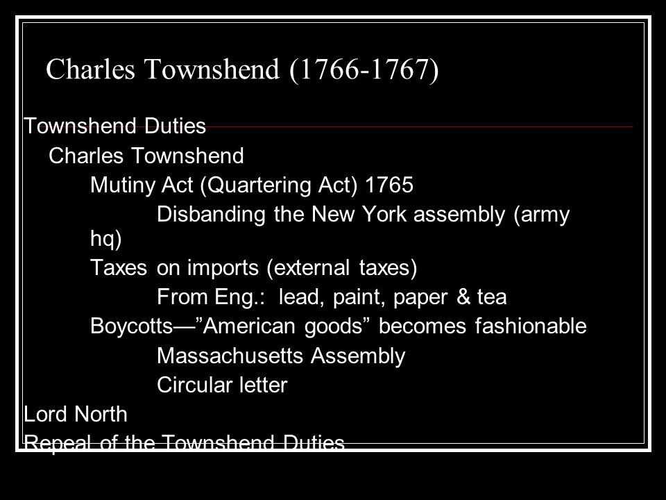 Charles Townshend ( ) Townshend Duties Charles Townshend Mutiny Act (Quartering Act) 1765 Disbanding the New York assembly (army hq) Taxes on imports (external taxes) From Eng.: lead, paint, paper & tea BoycottsAmerican goods becomes fashionable Massachusetts Assembly Circular letter Lord North Repeal of the Townshend Duties