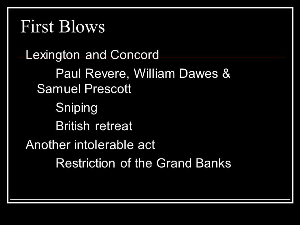 First Blows Lexington and Concord Paul Revere, William Dawes & Samuel Prescott Sniping British retreat Another intolerable act Restriction of the Grand Banks