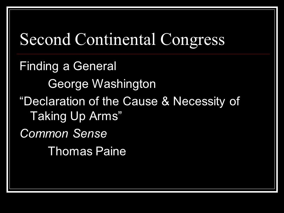 Second Continental Congress Finding a General George Washington Declaration of the Cause & Necessity of Taking Up Arms Common Sense Thomas Paine