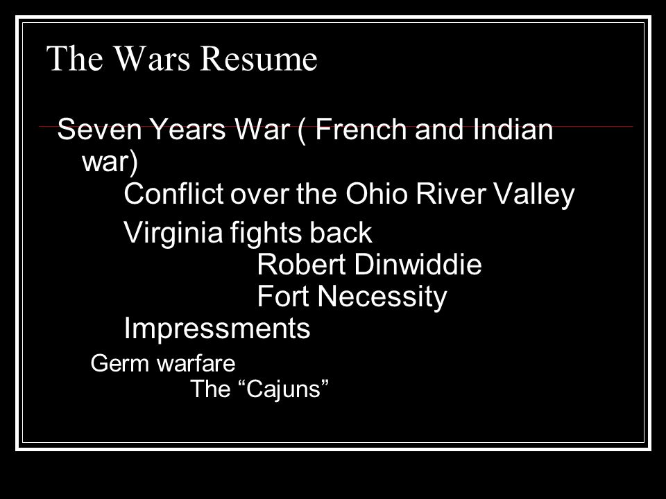The Wars Resume Seven Years War ( French and Indian war) Conflict over the Ohio River Valley Virginia fights back Robert Dinwiddie Fort Necessity Impressments Germ warfare The Cajuns