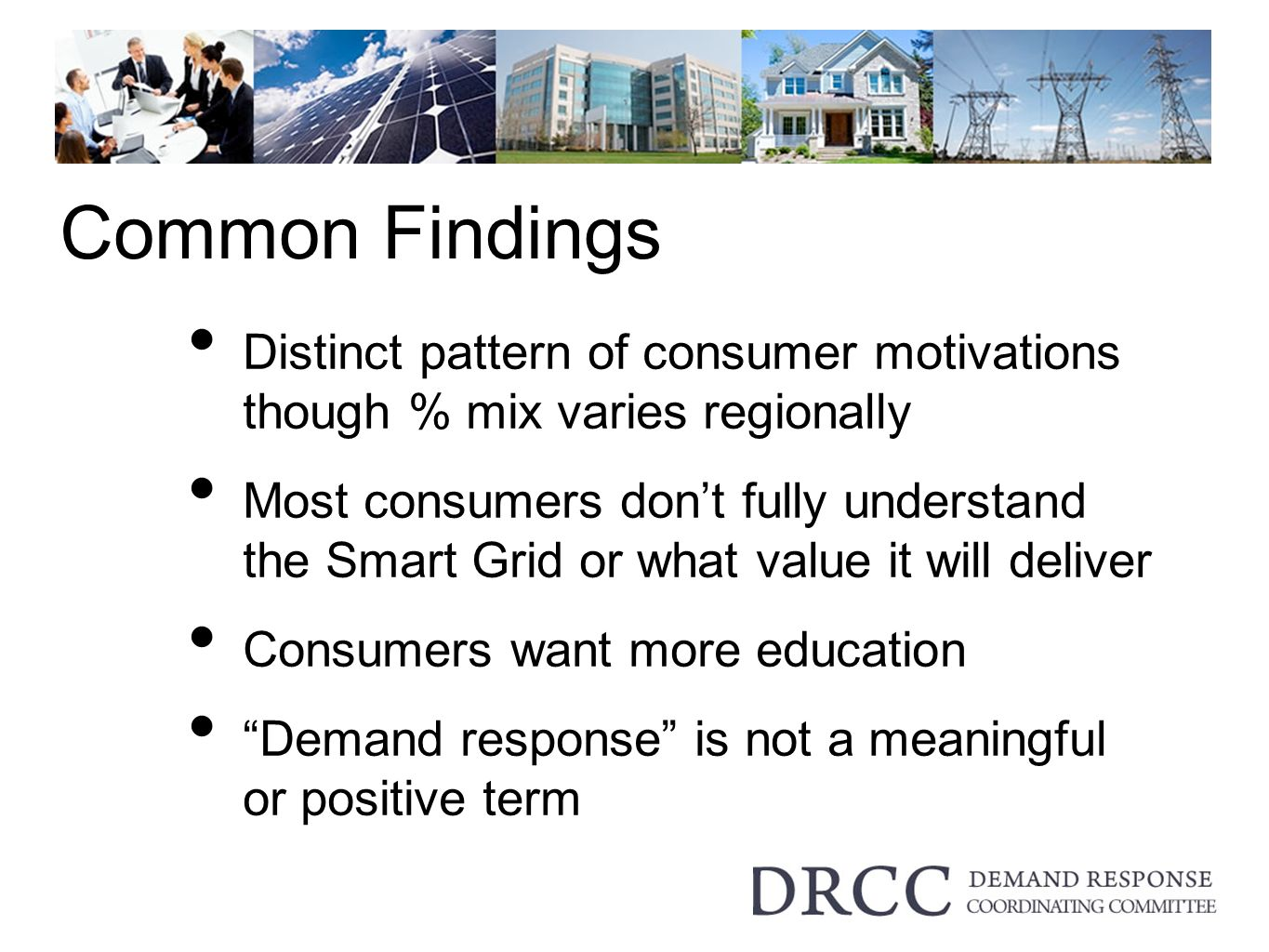 Common Findings Distinct pattern of consumer motivations though % mix varies regionally Most consumers dont fully understand the Smart Grid or what value it will deliver Consumers want more education Demand response is not a meaningful or positive term