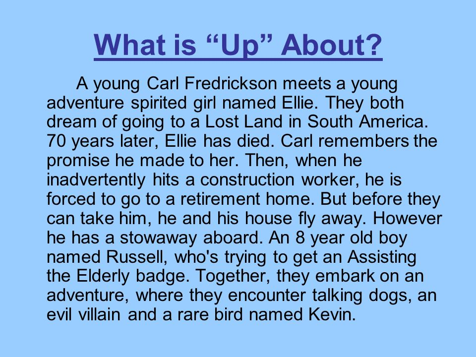 What is Up About? A young Carl Fredrickson meets a young adventure spirited girl named Ellie. They both dream of going to a Lost Land in South America