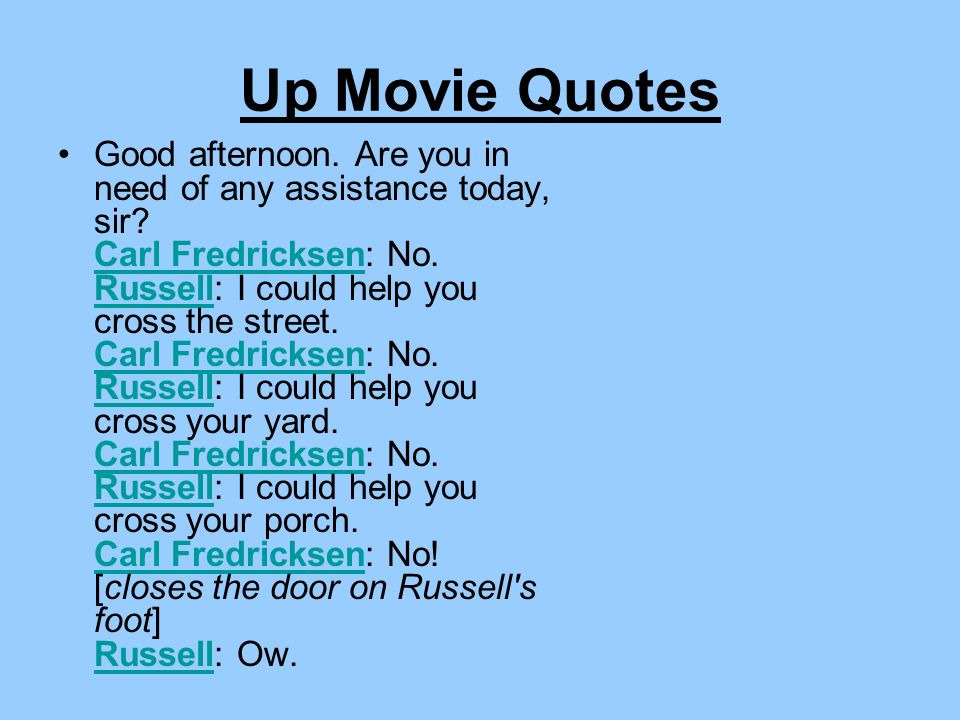 Up Movie Quotes Good afternoon. Are you in need of any assistance today, sir? Carl Fredricksen: No. Russell: I could help you cross the street. Carl F