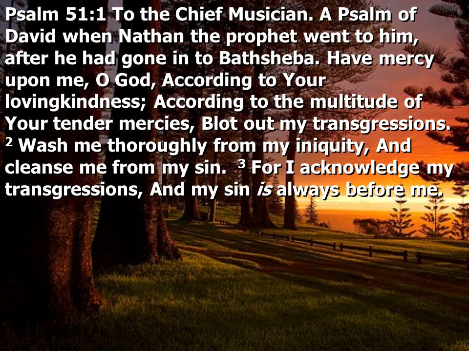 Psalm 51:1 To the Chief Musician. A Psalm of David when Nathan the prophet went to him, after he had gone in to Bathsheba. Have mercy upon me, O God,