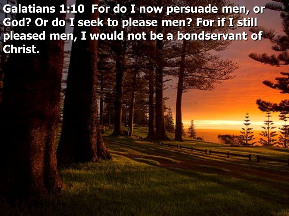Galatians 1:10 For do I now persuade men, or God.Or do I seek to please men.
