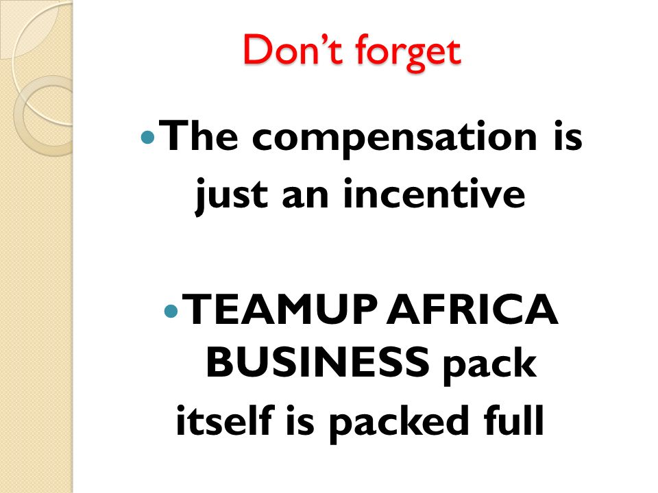 Dont forget The compensation is just an incentive TEAMUP AFRICA BUSINESS pack itself is packed full