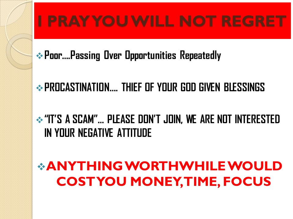 I PRAY YOU WILL NOT REGRET Poor….Passing Over Opportunities Repeatedly PROCASTINATION…. THIEF OF YOUR GOD GIVEN BLESSINGS ITS A SCAM… PLEASE DONT JOIN