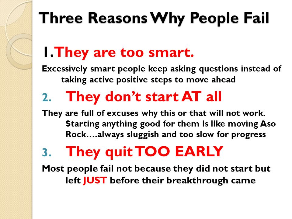 Three Reasons Why People Fail 1.They are too smart. Excessively smart people keep asking questions instead of taking active positive steps to move ahe