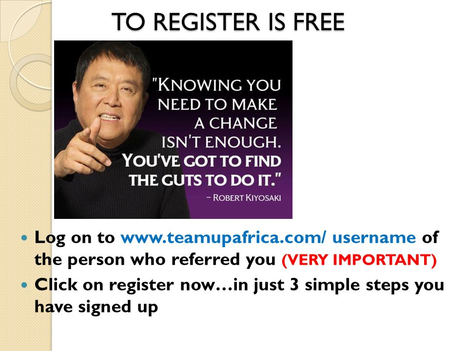 TO REGISTER IS FREE Log on to www.teamupafrica.com/ username of the person who referred you (VERY IMPORTANT) Click on register now…in just 3 simple st