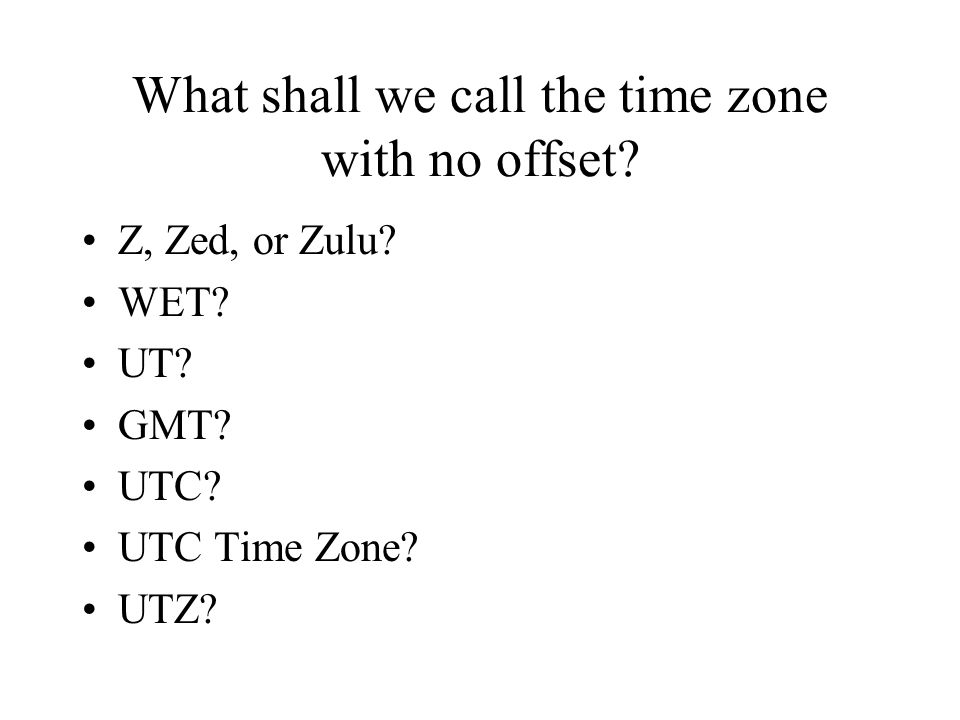 What shall we call the time zone with no offset. Z, Zed, or Zulu.