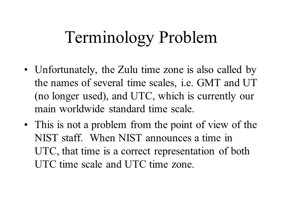 Terminology Problem Unfortunately, the Zulu time zone is also called by the names of several time scales, i.e.