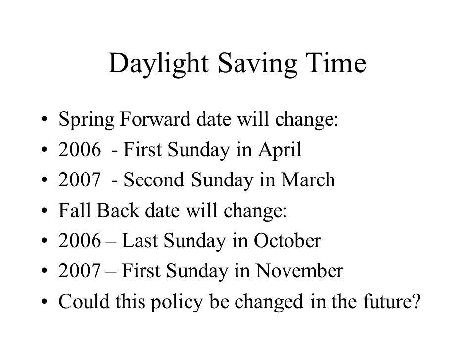 Daylight Saving Time Spring Forward date will change: 2006 - First Sunday in April 2007 - Second Sunday in March Fall Back date will change: 2006 – Last Sunday in October 2007 – First Sunday in November Could this policy be changed in the future?
