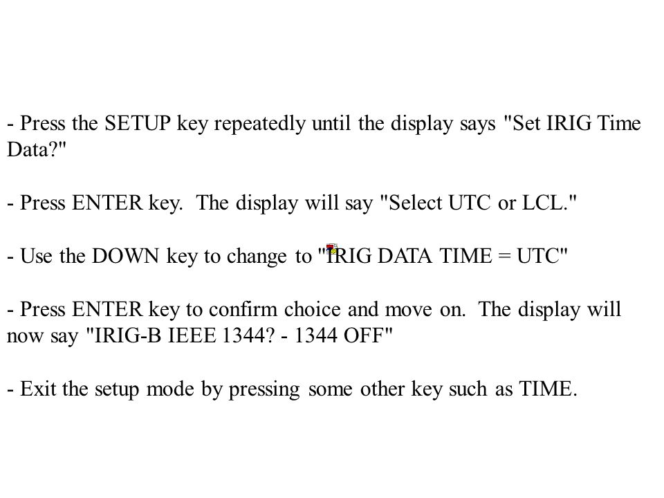 - Press the SETUP key repeatedly until the display says Set IRIG Time Data? - Press ENTER key.