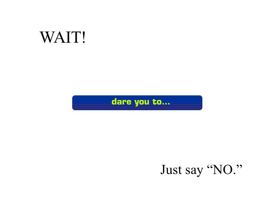 WAIT! Just say NO.