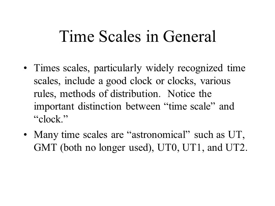 Time Scales in General Times scales, particularly widely recognized time scales, include a good clock or clocks, various rules, methods of distribution.