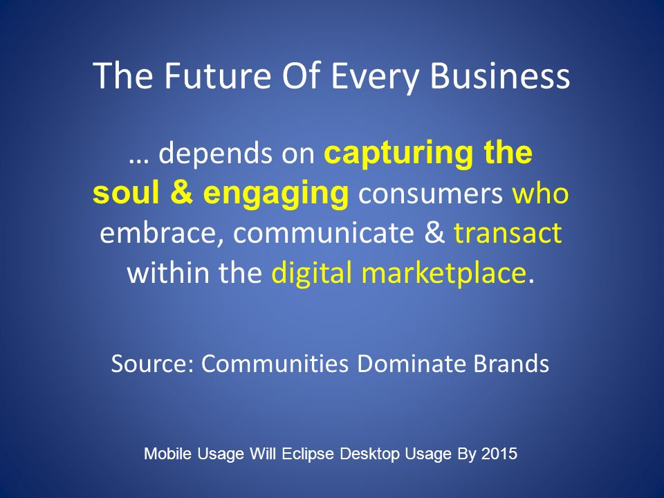 The Future Of Every Business … depends on capturing the soul & engaging consumers who embrace, communicate & transact within the digital marketplace.