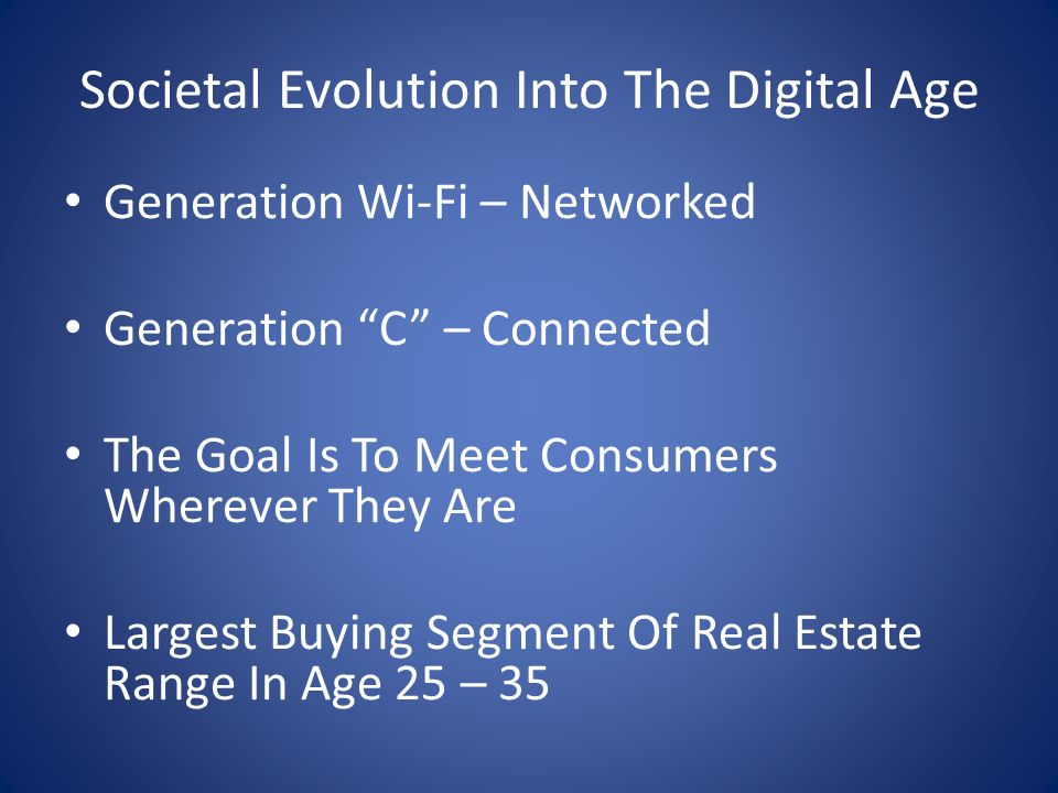 Societal Evolution Into The Digital Age Generation Wi-Fi – Networked Generation C – Connected The Goal Is To Meet Consumers Wherever They Are Largest Buying Segment Of Real Estate Range In Age 25 – 35