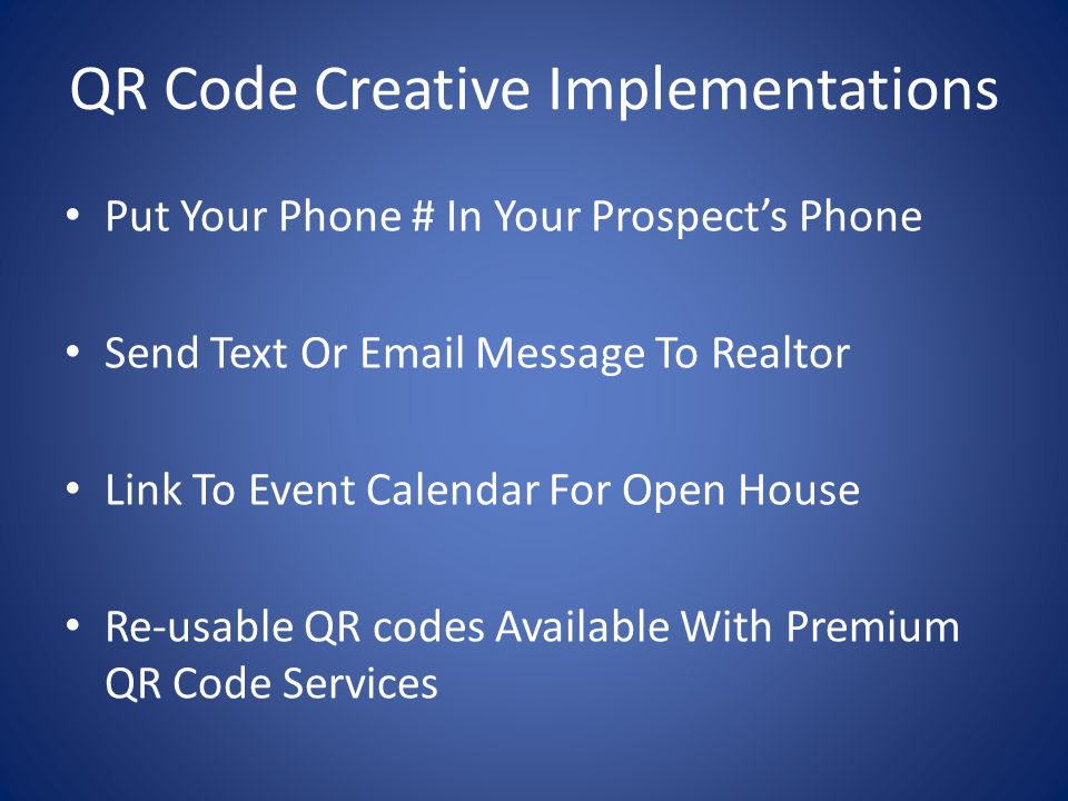 QR Code Creative Implementations Put Your Phone # In Your Prospects Phone Send Text Or Email Message To Realtor Link To Event Calendar For Open House Re-usable QR codes Available With Premium QR Code Services