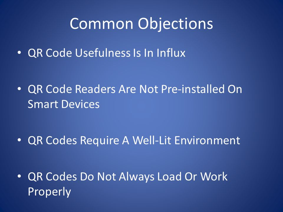 Common Objections QR Code Usefulness Is In Influx QR Code Readers Are Not Pre-installed On Smart Devices QR Codes Require A Well-Lit Environment QR Codes Do Not Always Load Or Work Properly