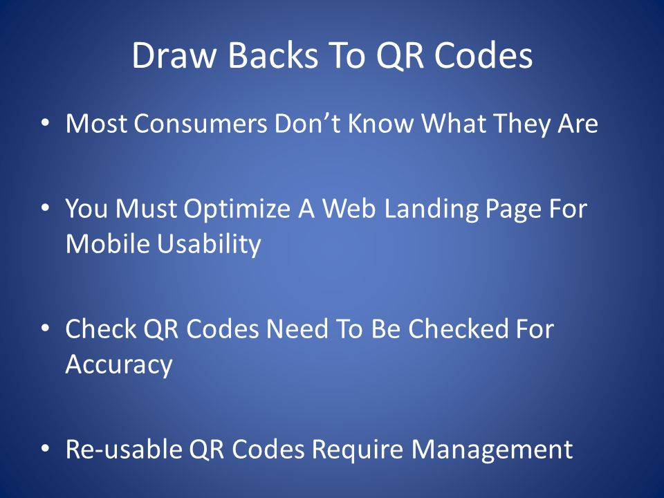 Draw Backs To QR Codes Most Consumers Dont Know What They Are You Must Optimize A Web Landing Page For Mobile Usability Check QR Codes Need To Be Checked For Accuracy Re-usable QR Codes Require Management