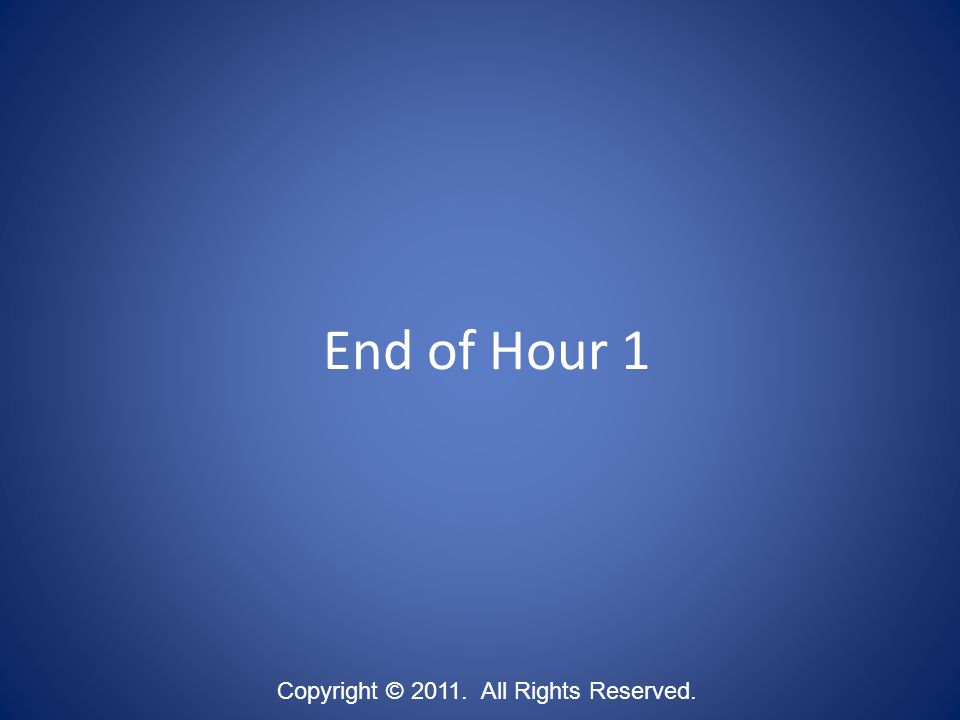 End of Hour 1 Copyright © 2011. All Rights Reserved.
