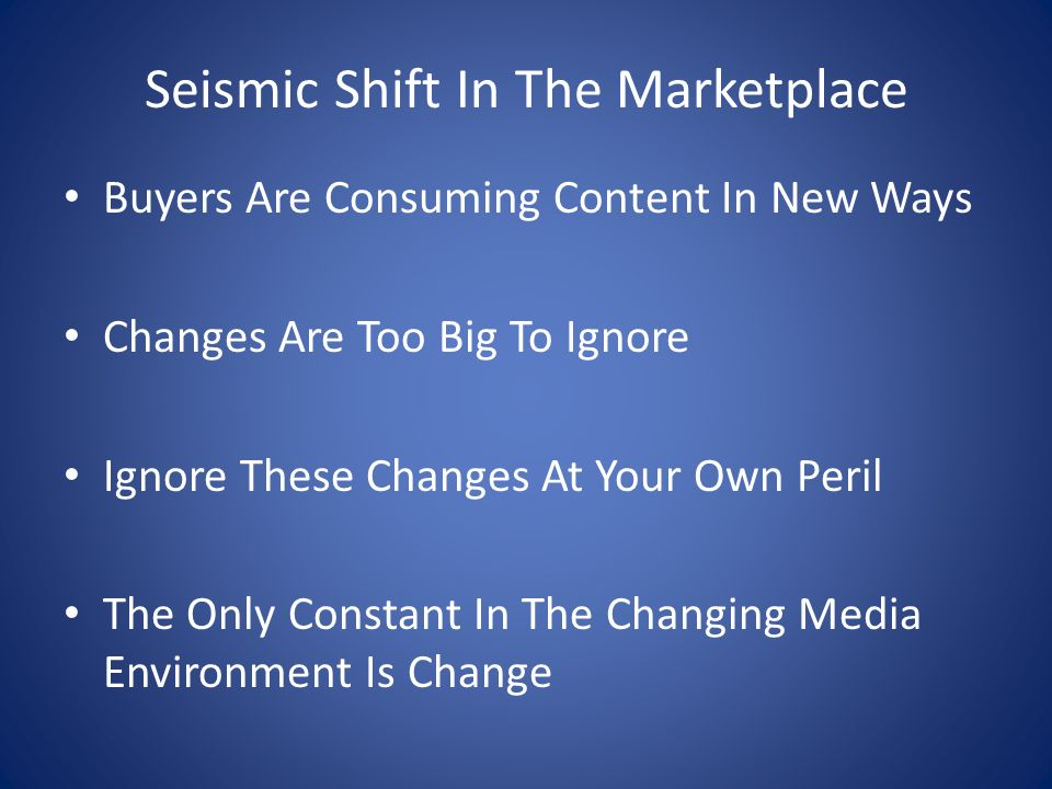 Seismic Shift In The Marketplace Buyers Are Consuming Content In New Ways Changes Are Too Big To Ignore Ignore These Changes At Your Own Peril The Only Constant In The Changing Media Environment Is Change