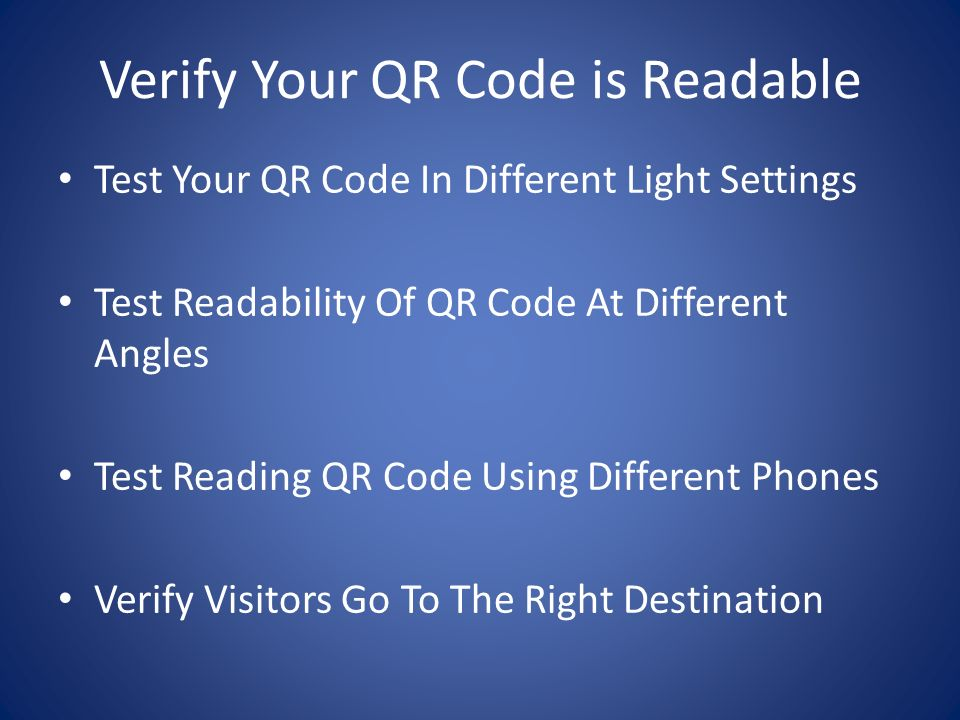 Verify Your QR Code is Readable Test Your QR Code In Different Light Settings Test Readability Of QR Code At Different Angles Test Reading QR Code Using Different Phones Verify Visitors Go To The Right Destination