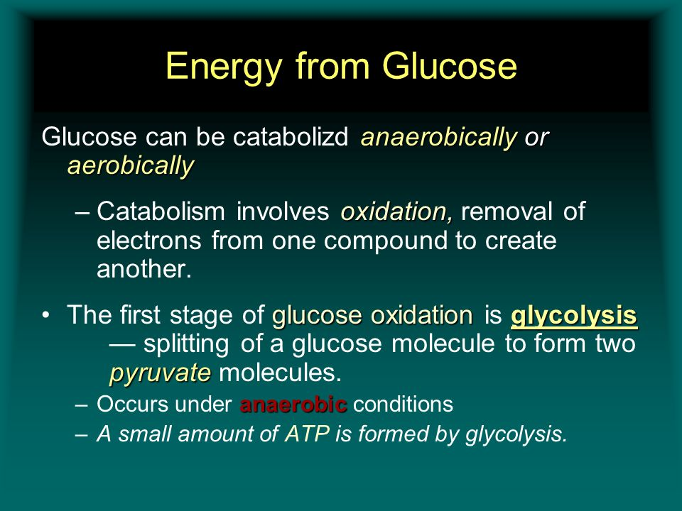 Energy from Glucose anaerobically or aerobically Glucose can be catabolizd anaerobically or aerobically oxidation, –Catabolism involves oxidation, rem