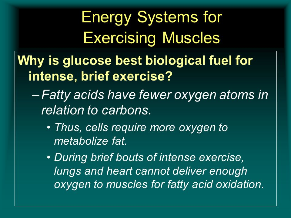Energy Systems for Exercising Muscles Why is glucose best biological fuel for intense, brief exercise? –Fatty acids have fewer oxygen atoms in relatio