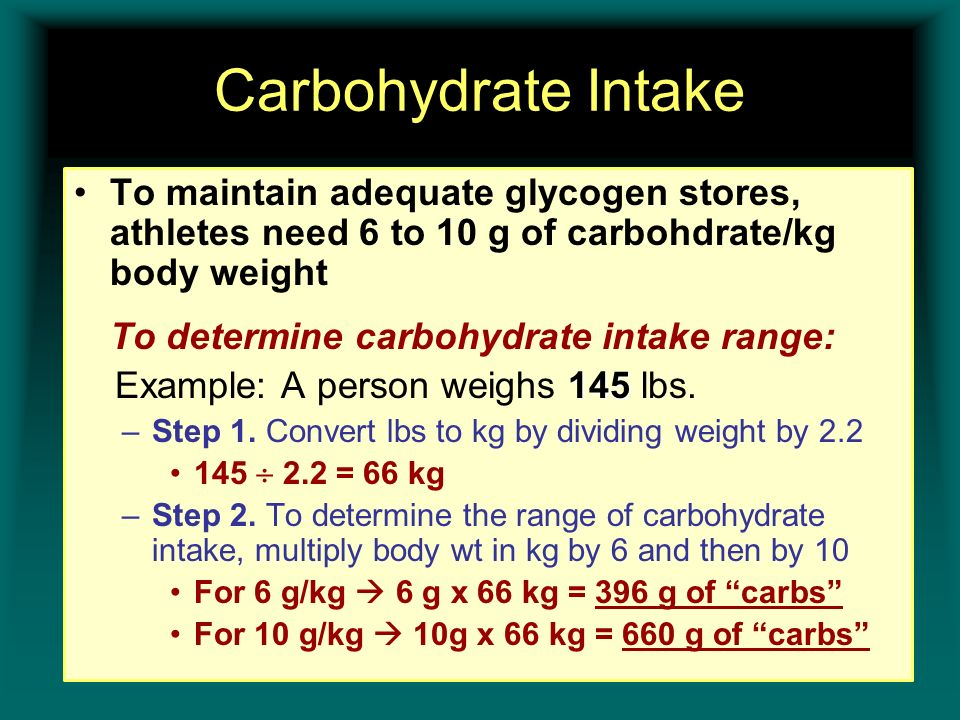 Carbohydrate Intake To maintain adequate glycogen stores, athletes need 6 to 10 g of carbohdrate/kg body weight To determine carbohydrate intake range