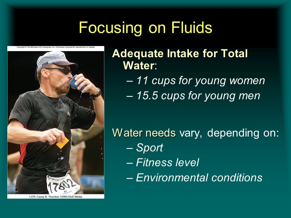 Focusing on Fluids Adequate Intake for Total Water Adequate Intake for Total Water: –11 cups for young women –15.5 cups for young men Water needs Wate