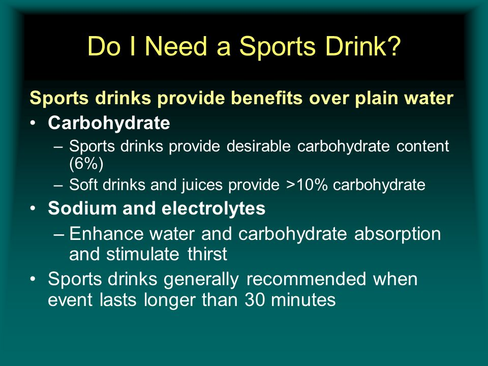 Do I Need a Sports Drink? Sports drinks provide benefits over plain water Carbohydrate –Sports drinks provide desirable carbohydrate content (6%) –Sof