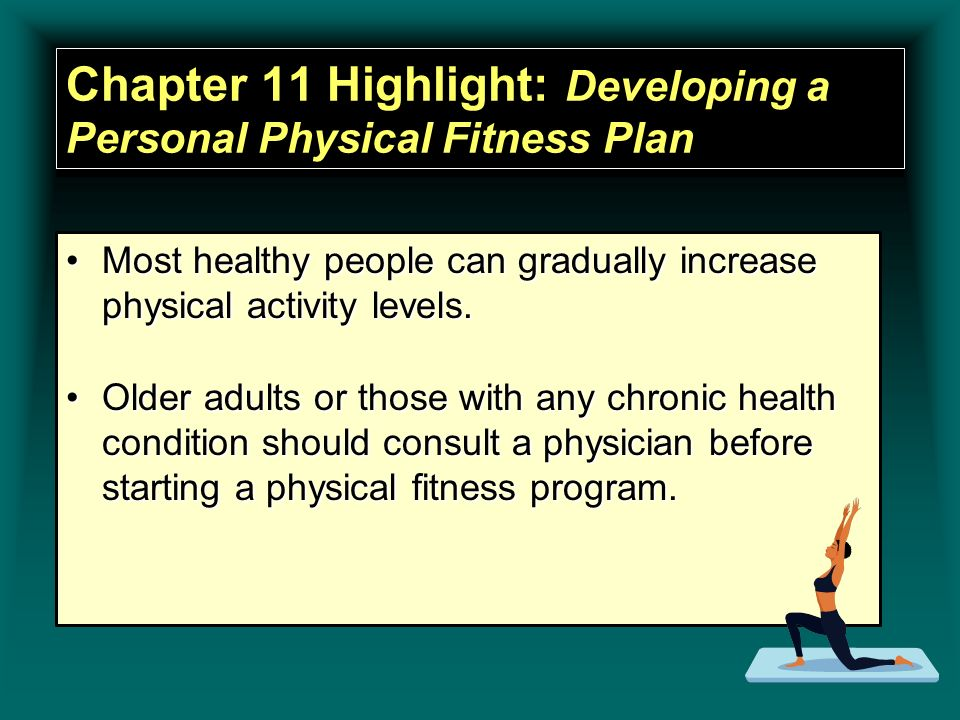 Chapter 11 Highlight: Developing a Personal Physical Fitness Plan Most healthy people can gradually increase physical activity levels.Most healthy peo