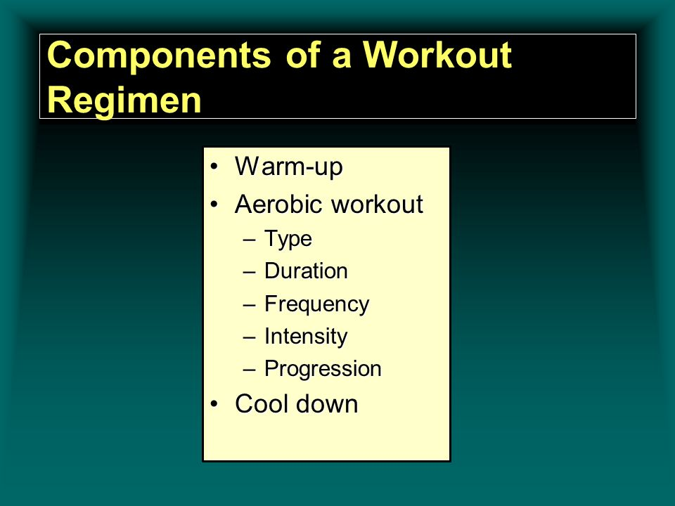 Components of a Workout Regimen Warm-upWarm-up Aerobic workoutAerobic workout –Type –Duration –Frequency –Intensity –Progression Cool downCool down