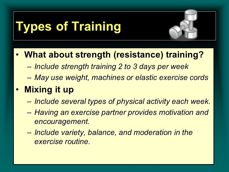 Types of Training What about strength (resistance) training?What about strength (resistance) training? –Include strength training 2 to 3 days per week