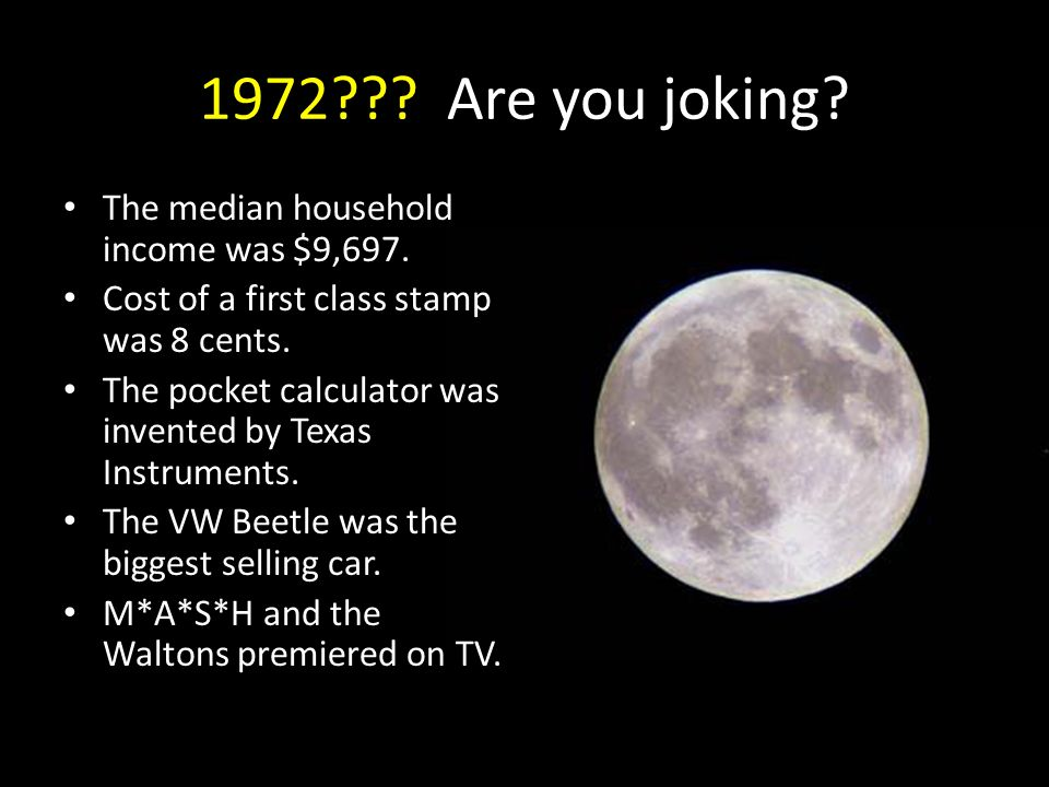 1972??? Are you joking? The median household income was $9,697. Cost of a first class stamp was 8 cents. The pocket calculator was invented by Texas I