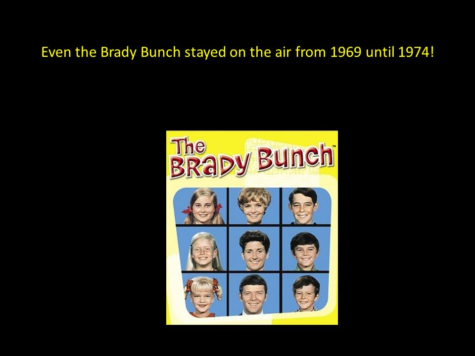 Even the Brady Bunch stayed on the air from 1969 until 1974!
