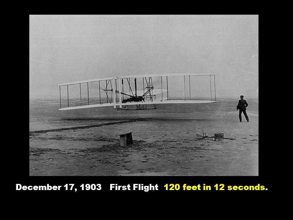 December 17, 1903 First Flight 120 feet in 12 seconds.