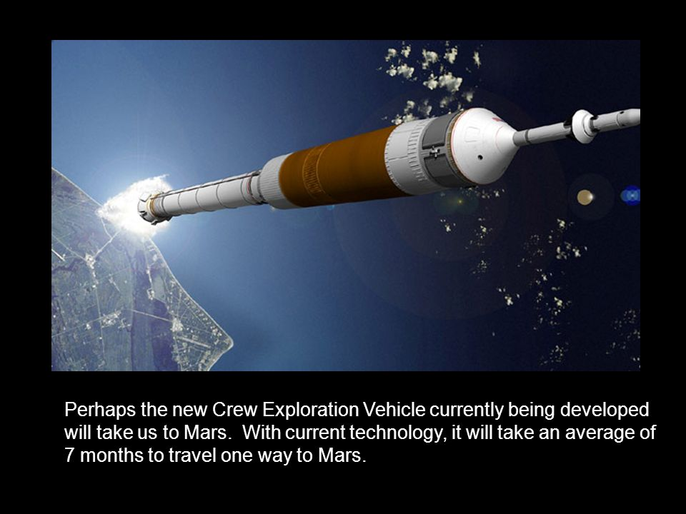 Perhaps the new Crew Exploration Vehicle currently being developed will take us to Mars. With current technology, it will take an average of 7 months