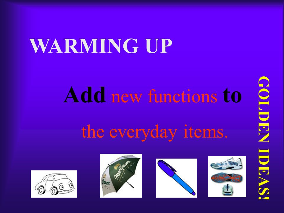 WARMING UP Add new functions to the everyday items. GOLDEN IDEAS!